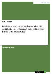 Die Leere und das gezeichnete Ich - Die Antithetik von Leben und Geist in Gottfried Benns 'Nur zwei Dinge'