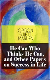 He Can Who Thinks He Can, and Other Papers on Success in Life: From the Renowned Author of Inspirational Works like How to Get what You Want, Prosperity and How to Get It, The Miracles of Right Thought, Self-Investment and Masterful Personality
