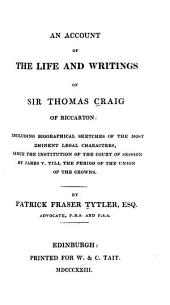 An Account of the Life and Writings of Sir Thomas Craig of Riccarton: Including Biographical Sketches of the Most Eminent Legal Characters, Since the Institution of the Court of Session by James V. Till the Period of the Union of the Crowns