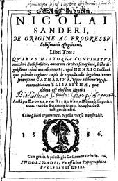 Nicolai Sanderi, De Origine Ac Progressv Schismatis Anglicani: Libri Tres ; Qvibvs Historia con tinetvr maximè Ecclesiastica, annorum circiter sexaginta, lectu dignißima ...