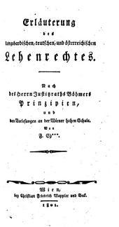 Erläuterung des longobardischen, teutschen und österreichischen Lehenrechtes: Nach Böhmers Prinzipien und den Vorlesungen an der Wiener hohen Schule