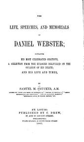 The Life, Speeches, and Memorials of Daniel Webster: Containing His Most Celebrated Orations : a Selection from the Eulogies Delivered on the Occasion of His Death and His Life and Times