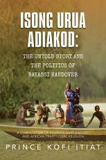 ISONG URUA ADIAKOD  THE UNTOLD STORY AND THE POLITICS OF BAKASSI HANDOVER PDF