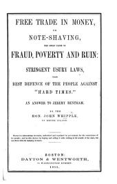 "Free Trade in Money; or, note-shaving, the great cause of fraud, poverty, and ruin; stringent usury laws, the best defence of the people against ""Hard Times."" An answer to Jeremy Bentham"