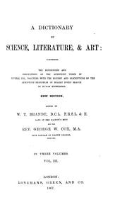 A Dictionary of Science, Literature, & Art: Comprising the Definitions and Derivations of the Scientific Terms in General Use, Together with the History and Descriptions of the Scientific Principles of Nearly Every Branch of Human Knowledge, Volume 3