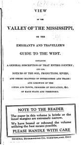 View of the valley of the Mississippi, or, The emigrant's and traveller's guide to the West: containing a general description of that entire country : and also notices of the soil, productions, rivers, and other channels of intercourse and trade : and likewise of the cities and towns, progress of education, &c. of each state and territory