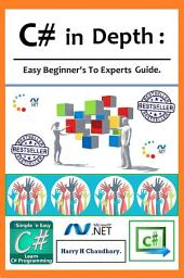 C# in Depth,: Easy Beginner's To Experts Guide.