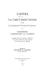 Notes of Prof. James Parsons' Lectures in the Law Department, University of Pennsylvania, on Partnership, Corporations and Bailment: Together with an Appendix Containing the Cases Decided by Prof. Parsons in the Moot Court, 1881-82