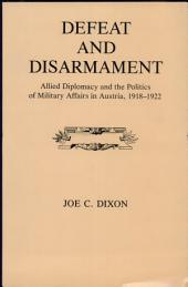 Defeat and Disarmament: Allied Diplomacy and the Politics of Military Affairs in Austria, 1918-1922