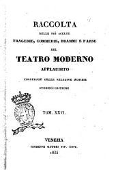 Raccolta delle più scelte tragedie, commedie, drammi e farse del teatro moderno applaudito corredate delle relative notizie storico-critiche: Volume 26