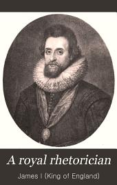 A Royal Rhetorician: A Treatise on Scottis Poesie, a Counterblaste to Tobacco, Etc., Etc
