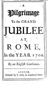 A Pilgrimage to the Grand Jubilee at Rome, in the year 1700. By an English Gentleman