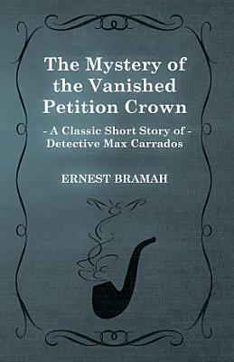 The Mystery of the Vanished Petition Crown  A Classic Short Story of Detective Max Carrados