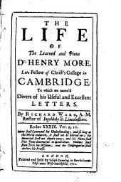 The Life of the Learned and Pious Dr. Henry More, Late Fellow of Christ's College in Cambridge: To which are Annex'd Divers of His Useful and Excellent Letters