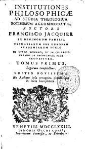 Institutiones philosophicæ ad studia theologica potissimum accomodatæ, auctore Francisco Jacquier ... Tomus primus -sextus!: Tomus primus, Logicam complectens, Volume 1