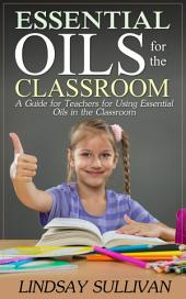 Essential Oils for the Classroom: A Guide for Teachers for Using Essential Oils in the Classroom