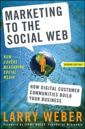 Marketing to the Social Web: How Digital Customer Communities Build Your Business, Edition 2