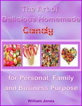 The Art of Delicious Homemade Candy for Personal, Family and Business Purpose