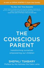 The Conscious Parent: Transforming Ourselves, Empowering Our Children