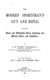 The Modern Sportsman's Gun and Rifle: Including Game and Wildfowl Guns, Sporting and Match Rifles, and Revolvers, Volume 1