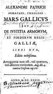 Alexandri patricii armacani, theologi Mars Gallicus seu de Justitia armorum regis Galliae, libri duo