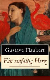 Ein einfältig Herz (Vollständige deutsche Ausgabe): Eine Novelle des Autors von Madame (Frau) Bovary, Salambo und Die Erziehung des Herzens: oder auch Die Schule der Empfindsamkeit