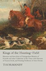 Kings of the Hunting-Field - Memoirs and Anecdotes of Distinguished Masters of Hounds and other Celebrities of the Chase with Histories of Famous Packs, and Hunting Traditions of Great Houses