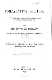 Comparative Politics: Six Lectures Read Before the Royal Institution in Jan. and Feb., 1873, with the Unity of History, the Rede Lecture Read Before the University of Cambridge, May 29, 1872