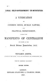 Local self-government un-mystified: A vindication of common sense, human nature, and practical improvement, against the manifesto of centralism put forth at the Social science association, 1857
