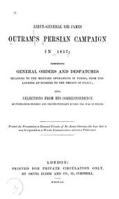 Lieut.-General Sir James Outram's Persian Campaign in 1857: Comprising General Orders and Dispatches Relating to the Military Operatins in Persia, from the Landing at Bushire to the Treaty of Peace Also Selections from His Correspondence During the War in Persia