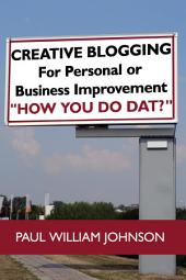 """Creative Blogging: For Personal or Business Improvement """"How You Do Dat?"""""""