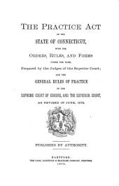 Practice Act of the State of Connecticut: With the Orders, Rules and Forms Under the Same Prepared by the Judges of the Superior Court; and the General Rules of Practice of the Supreme Court of Errors and of the Superior, as Revised in June, 1879