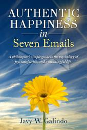 Authentic Happiness in Seven Emails: A philosopher's simple guide to the psychology of joy, satisfaction, and a meaningful life