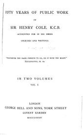 Fifty Years of Public Work of Sir Henry Cole, K. C. B., Accounted for in His Deeds, Speeches and Writings: Volume 1
