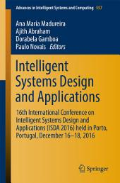 Intelligent Systems Design and Applications: 16th International Conference on Intelligent Systems Design and Applications (ISDA 2016) held in Porto, Portugal, December 16-18, 2016