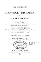 The Treatment of Nervous Diseases by Electricity: A Review of the Present Extent of Electrical Treatment, with Indications for Its Employment