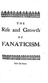 The Rise and Growth of Fanaticism: Or, a View of the Principles, Plots, and Pernicious Practices of the Dissenters, for Upwards of 150 Years; ...