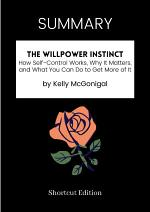 SUMMARY - The Willpower Instinct: How Self-Control Works, Why It Matters, And What You Can Do To Get More Of It By Kelly McGonigal