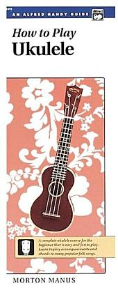 How to Play Ukulele: A Complete Ukulele Course for the Beginner That Is Easy and Fun to Play