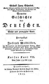 Neuere Geschichte der Deutschen: Kaiser Karl VII., Vom Jahre 1740 bis 1745, Band 26