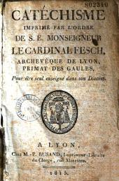 Catéchisme imprimé par l'ordre de S. E. Monseigneur le Cardinal Fesch, archevêque de Lyon, primat des Gaules, pour être seul enseigné dans son diocèse