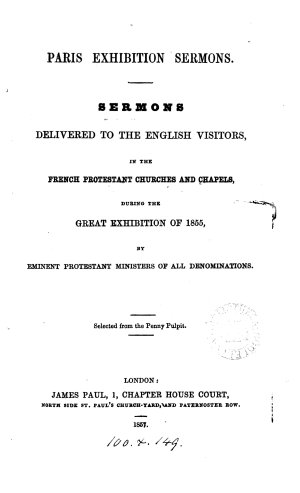 Paris exhibition sermons     delivered to the English visitors  during the Great exhibition of 1855  by eminent Protestant ministers  Selected from the Penny pulpit