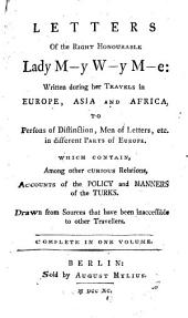 Letters of the Right Honourable Lady M--y W--y M--e: Written During Her Travels in Europe, Asia, and Africa, to Persons of Distinction, Men of Letters, Etc. in Different Parts of Europe, which Contain, Among Other Curious Relations, Accounts of the Policy and Manners of the Turks. Drawn from Sources that Have Been Inaccessible to Other Travellers. Complete in One Volume