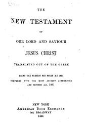 The New Testament of Our Lord and Saviour Jesus Christ: Translated Out of the Greek, Being the Version Set Forth A.D. 1611, Compared with the Most Ancient Authorities and Revised A.D. 1881