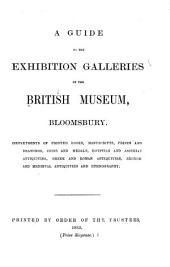 A Guide to the Exhibition Galleries of the British Museum, Bloomsbury: Departments of Printed Books, Manuscripts, Prints and Drawings, Coins and Medals, Egyptian and Assyrian Antiquities, Greek and Roman Antiquities, British and Medieval Antiquities and Ethnography