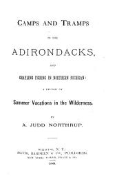 Camps and Tramps in the Adirondacks, and Grayling Fishing in Northern Michigan: A Record of Summer Vacations in the Wilderness