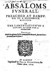 Absaloms Funerall. [A sermon on 2 Sam. xviii. 33] preached at Banburie by a neighbour minister (R. H.). Or, the lamentation of a loving father, etc