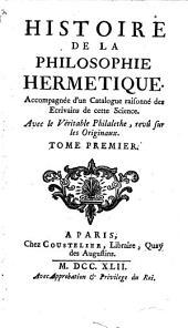 Histoire De La Philosophie Hermétique: Accompagnée d'un Catalogue raisonné des Ecrivains de cette Science : Avec le Véritable Philalethe, revû sur les Originaux. 1