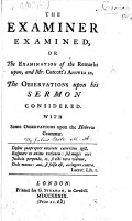 The Examiner Examined Or The Examination Of The Remarks Upon And Mr Calcott S Answer To The Observations Upon His Sermon Considered With Some Observations Upon The Hebrew Grammar The Whole By Julius Bate A Reply To John Hutchinson S Remarks Upon The Observations On A Sermon Preach D By A S Catcott And To Arthur Bedford S Observations On A Sermon Preach D Before The Corporation Of Bristol