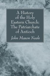 A History of the Holy Eastern Church: The Patriarchate of Antioch: The Patriarchate of Antioch